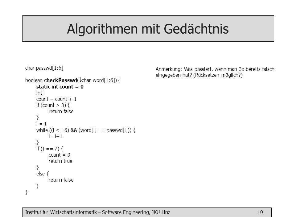Institut für Wirtschaftsinformatik – Software Engineering, JKU Linz 10 Algorithmen mit Gedächtnis char passwd[1:6] boolean checkPasswd( char word[1:6]