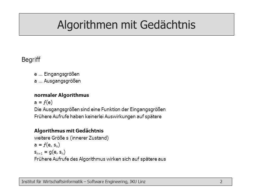 Institut für Wirtschaftsinformatik – Software Engineering, JKU Linz 3 Algorithmen mit Gedächtnis Realisierungsformen (1) Externe Zustandsgrößen (globale Variable) Zustandsgrößen nicht verborgen, werden außerhalb initialisiert, können aber auch außerhalb verändert werden int sum = 0 // auch für weitere Algorithmen sichtbar addValue( int v) { sum = sum + v write( Aktuelle Summe = ) writeln(sum) } Spezialform: Modul (modul-globale Variable, nicht nach außen sichtbar)
