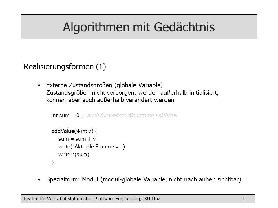 Institut für Wirtschaftsinformatik – Software Engineering, JKU Linz 4 Algorithmen mit Gedächtnis Realisierungsformen (2) Zustandsgrößen als Parameter Der Algorithmus hat kein Gedächtnis.
