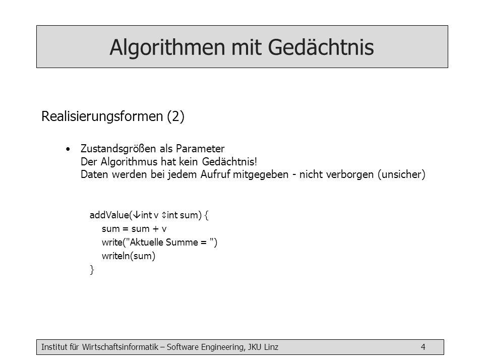 Institut für Wirtschaftsinformatik – Software Engineering, JKU Linz 5 Algorithmen mit Gedächtnis Realisierungsformen (3) Statisch initialisierte Größen (static) Nur bei Sprachen, die statische Größen und Initialisierung erlauben (C, C++, Java) addValue( int v) { static int sum = 0 // nur in addValue sichtbar sum = sum + v write( Aktuelle Summe = ) writeln(sum) }