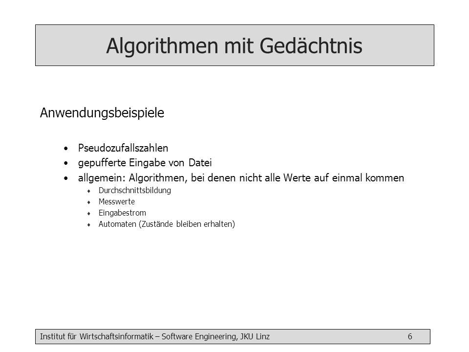 Institut für Wirtschaftsinformatik – Software Engineering, JKU Linz 7 Algorithmen mit Gedächtnis Beispiel Schreiben Sie einen Algorithmus mit Gedächtnis, der als Eingangsparameter einen aktuellen Messwert für einen Luftschadstoff erwartet und bei jedem 10.