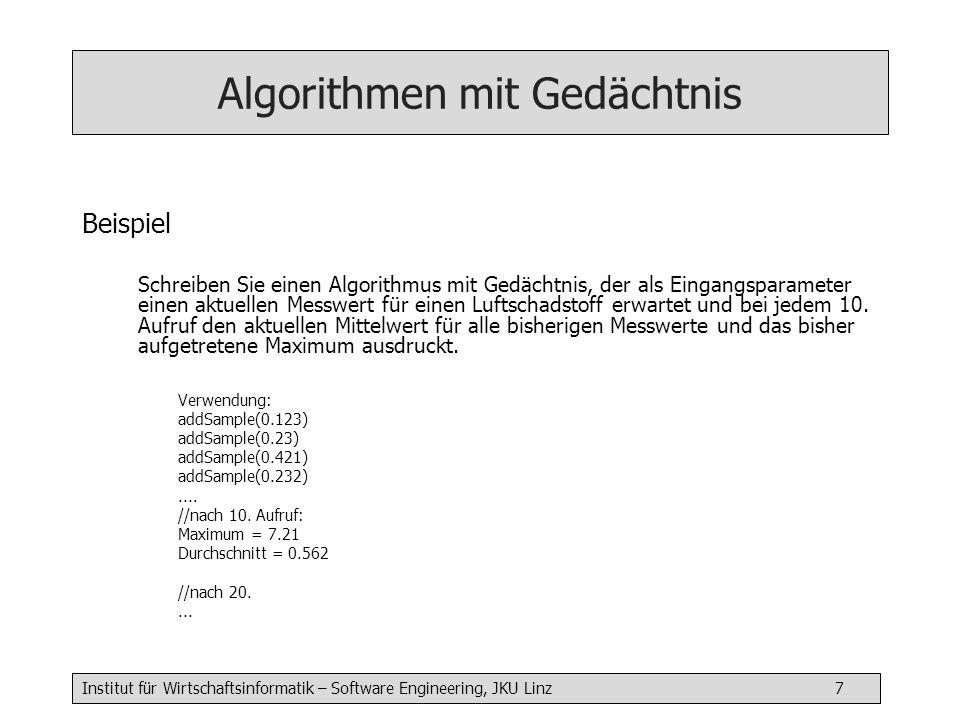 Institut für Wirtschaftsinformatik – Software Engineering, JKU Linz 8 Algorithmen mit Gedächtnis addSample( float val) { static float max = 0 static float avg = 0 static int numOfVal = 0 if (val > maxVal) { maxVal = val } avg = (avg * numOfVal + val) / (numOfVal + 1) numOfVal ++ if (numOfVal % 10 == 0) { write( Maximaler Wert = ); writeln(max) write( Durschnitt = ); writeln(avg) }