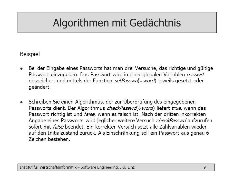 Institut für Wirtschaftsinformatik – Software Engineering, JKU Linz 10 Algorithmen mit Gedächtnis char passwd[1:6] boolean checkPasswd( char word[1:6]) { static int count = 0 int i count = count + 1 if (count > 3) { return false } i = 1 while ((i <= 6) && (word[i] == passwd[i])) { i= i+1 } if (I == 7) { count = 0 return true } else { return false } Anmerkung: Was passiert, wenn man 3x bereits falsch eingegeben hat.