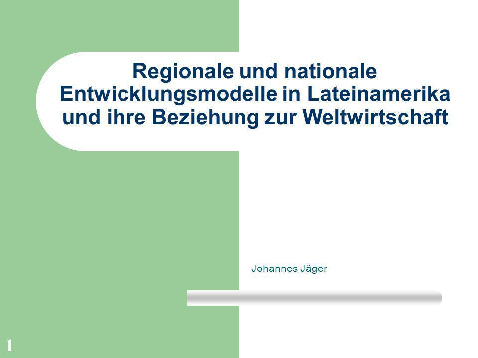 1 Regionale und nationale Entwicklungsmodelle in Lateinamerika und ihre Beziehung zur Weltwirtschaft Johannes Jäger