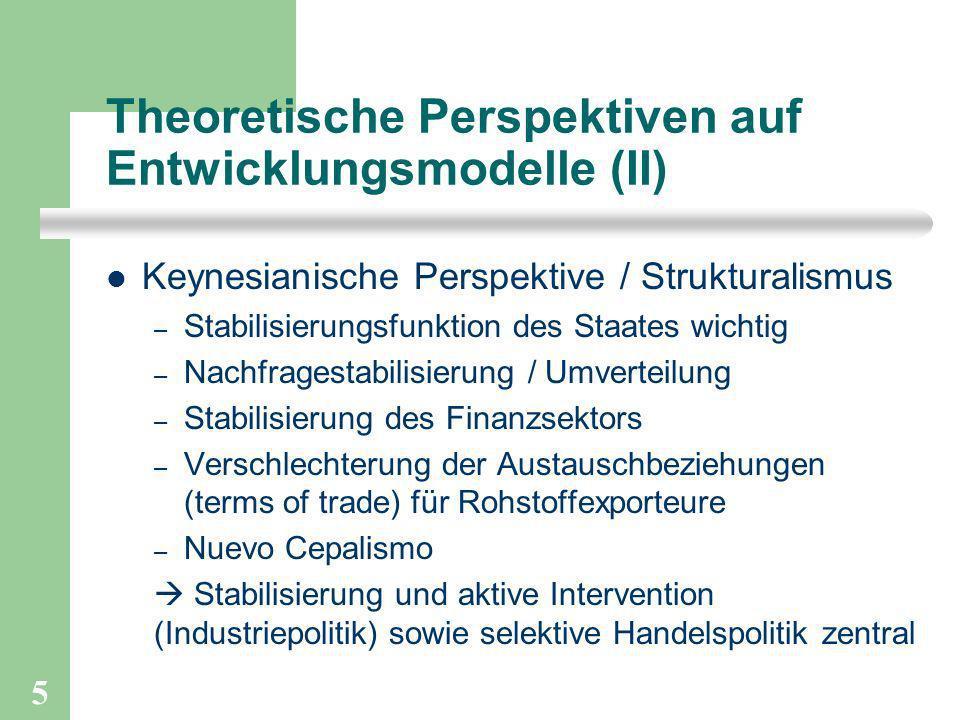 5 Theoretische Perspektiven auf Entwicklungsmodelle (II) Keynesianische Perspektive / Strukturalismus – Stabilisierungsfunktion des Staates wichtig –