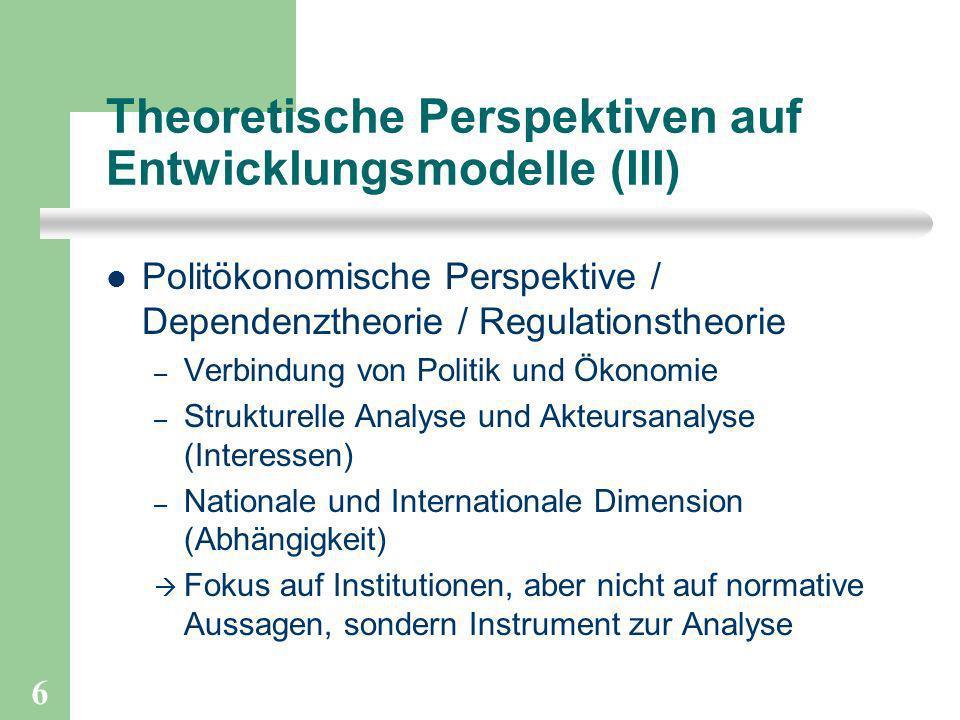 6 Theoretische Perspektiven auf Entwicklungsmodelle (III) Politökonomische Perspektive / Dependenztheorie / Regulationstheorie – Verbindung von Politi