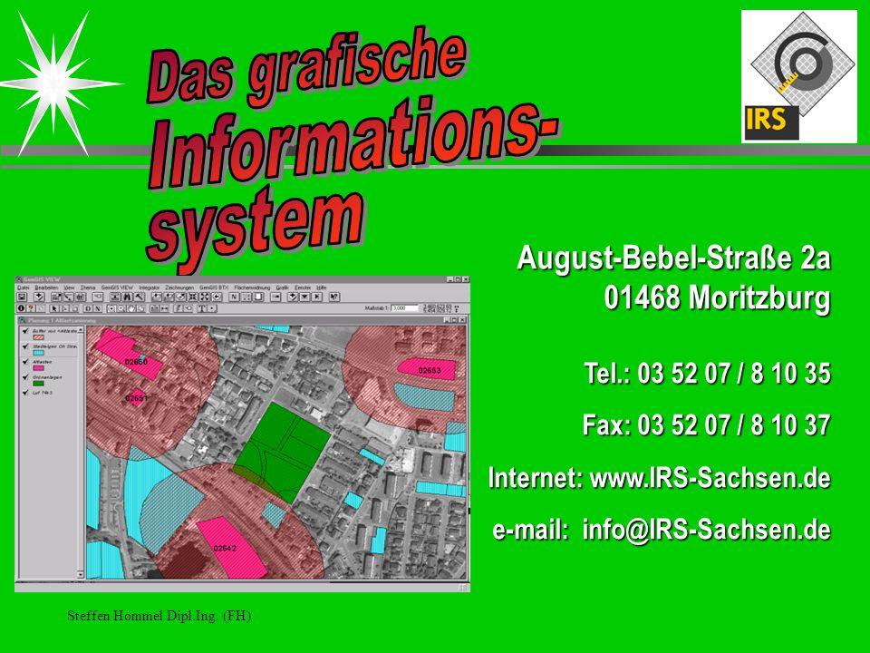 Steffen Hommel Dipl.Ing. (FH) August-Bebel-Straße 2a 01468 Moritzburg Tel.: 03 52 07 / 8 10 35 Fax: 03 52 07 / 8 10 37 Internet: www.IRS-Sachsen.de e-