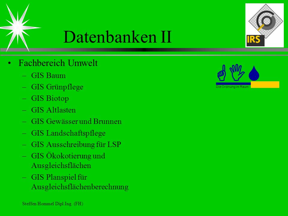 Steffen Hommel Dipl.Ing. (FH) Datenbanken II Fachbereich Umwelt –GIS Baum –GIS Grünpflege –GIS Biotop –GIS Altlasten –GIS Gewässer und Brunnen –GIS La