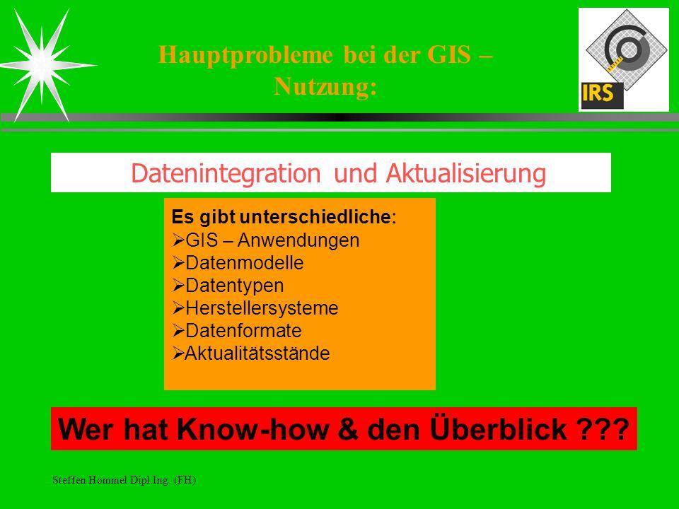 Steffen Hommel Dipl.Ing. (FH) Hauptprobleme bei der GIS – Nutzung: Datenintegration und Aktualisierung Es gibt unterschiedliche : GIS – Anwendungen Da