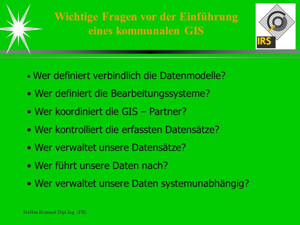 Steffen Hommel Dipl.Ing. (FH) Wichtige Fragen vor der Einführung eines kommunalen GIS Wer definiert verbindlich die Datenmodelle? Wer definiert die Be