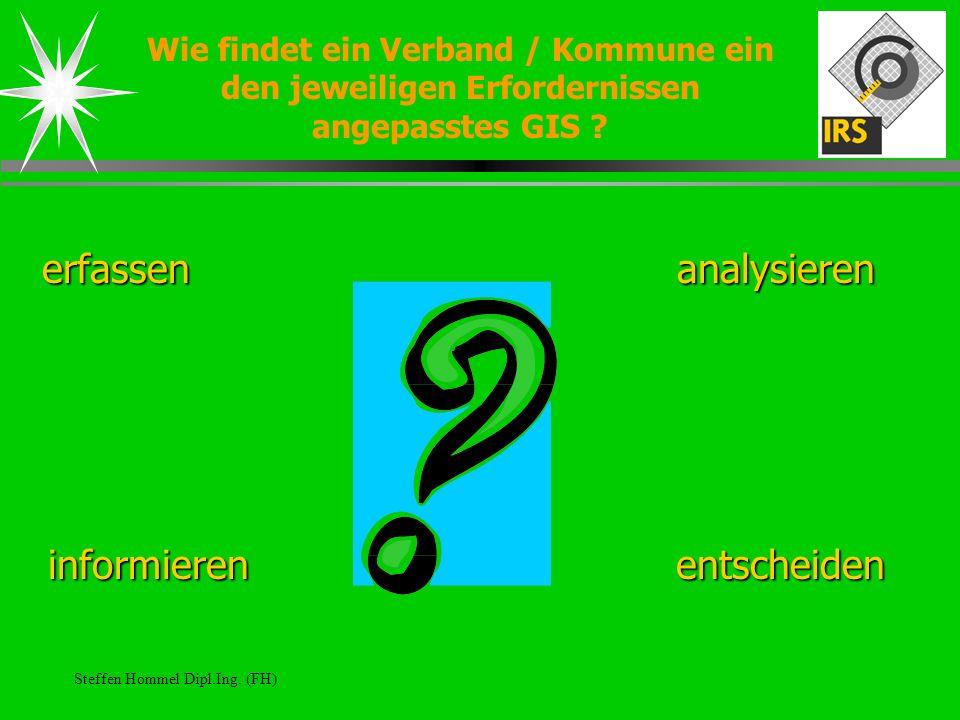 Steffen Hommel Dipl.Ing. (FH) Wie findet ein Verband / Kommune ein den jeweiligen Erfordernissen angepasstes GIS ? erfassenanalysieren informierenents