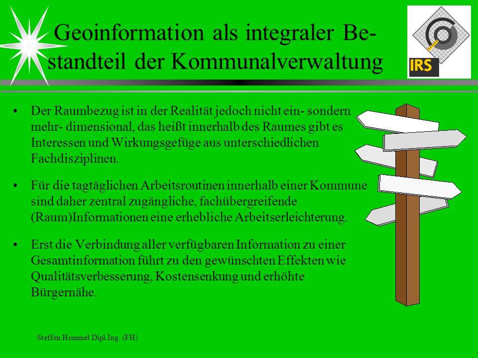 Steffen Hommel Dipl.Ing. (FH) Geoinformation als integraler Be- standteil der Kommunalverwaltung Der Raumbezug ist in der Realität jedoch nicht ein- s
