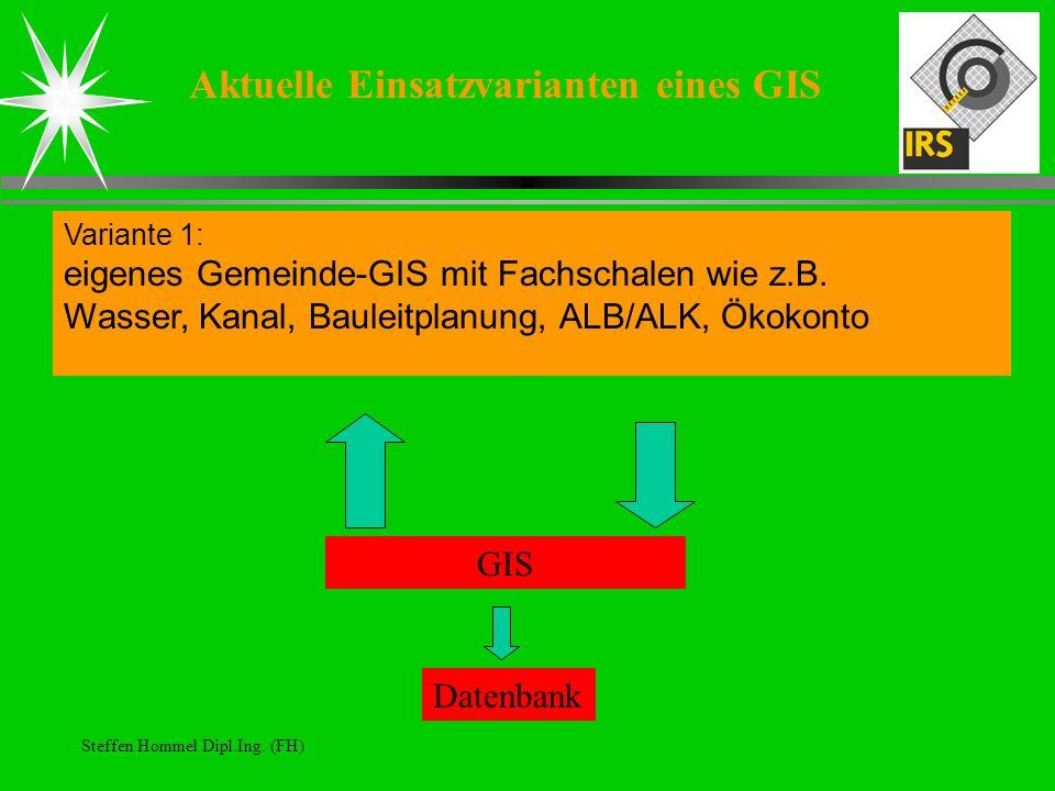 Steffen Hommel Dipl.Ing. (FH) Aktuelle Einsatzvarianten eines GIS Variante 1: eigenes Gemeinde-GIS mit Fachschalen wie z.B. Wasser, Kanal, Bauleitplan
