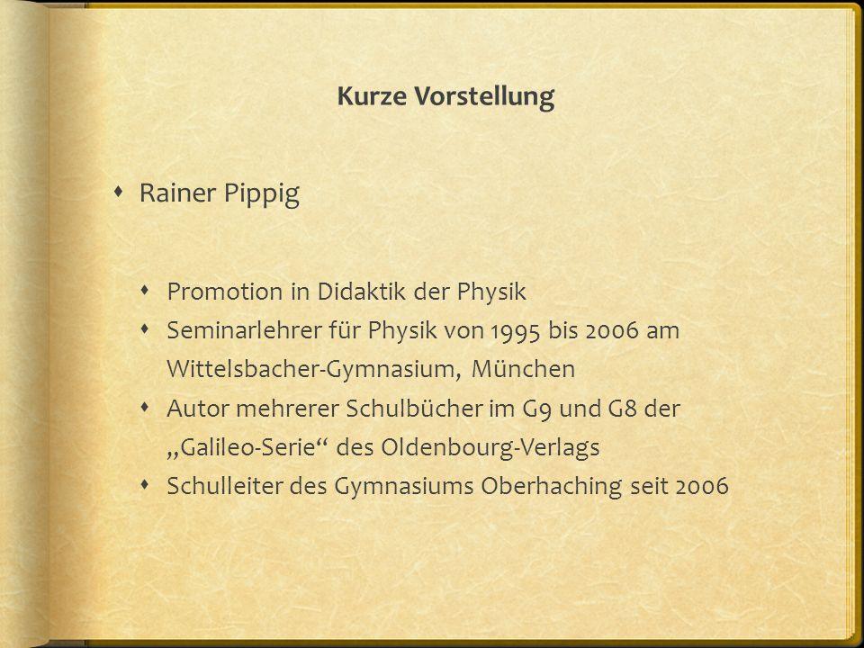 Kurze Vorstellung Rainer Pippig Promotion in Didaktik der Physik Seminarlehrer für Physik von 1995 bis 2006 am Wittelsbacher-Gymnasium, München Autor
