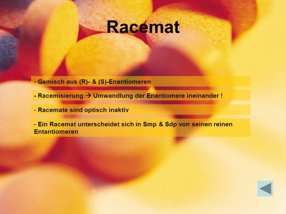 Racemat - Gemisch aus (R)- & (S)-Enantiomeren - Racemate sind optisch inaktiv - Ein Racemat unterscheidet sich in Smp & Sdp von seinen reinen Entantiomeren - Racemisierung Umwandlung der Enantiomere ineinander !