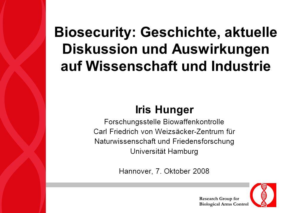 Biosecurity: Geschichte, aktuelle Diskussion und Auswirkungen auf Wissenschaft und Industrie Iris Hunger Forschungsstelle Biowaffenkontrolle Carl Friedrich von Weizsäcker-Zentrum für Naturwissenschaft und Friedensforschung Universität Hamburg Hannover, 7.