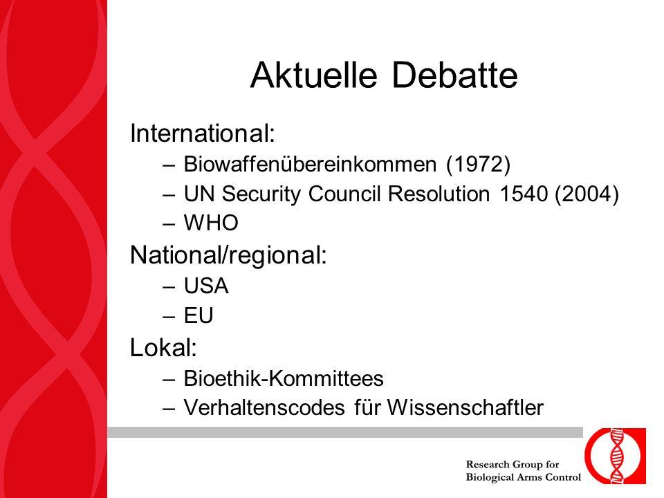 Aktuelle Debatte International: –Biowaffenübereinkommen (1972) –UN Security Council Resolution 1540 (2004) –WHO National/regional: –USA –EU Lokal: –Bioethik-Kommittees –Verhaltenscodes für Wissenschaftler