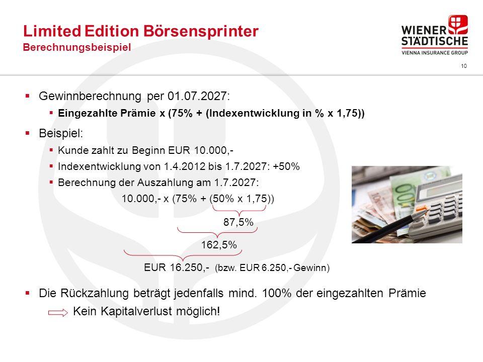 10 Limited Edition Börsensprinter Berechnungsbeispiel Gewinnberechnung per 01.07.2027: Eingezahlte Prämie x (75% + (Indexentwicklung in % x 1,75)) Bei