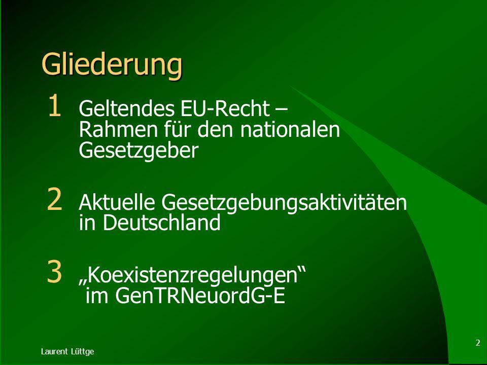 Laurent Lüttge 2 Gliederung 1 Geltendes EU-Recht – Rahmen für den nationalen Gesetzgeber 2 Aktuelle Gesetzgebungsaktivitäten in Deutschland 3 Koexistenzregelungen im GenTRNeuordG-E