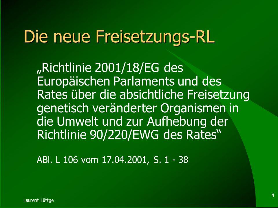 Laurent Lüttge 4 Die neue Freisetzungs-RL Richtlinie 2001/18/EG des Europäischen Parlaments und des Rates über die absichtliche Freisetzung genetisch veränderter Organismen in die Umwelt und zur Aufhebung der Richtlinie 90/220/EWG des Rates ABl.