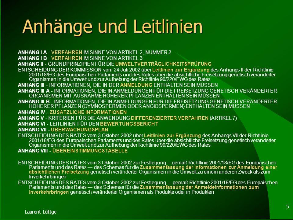 Laurent Lüttge 5 Anhänge und Leitlinien ANHANG I A - VERFAHREN IM SINNE VON ARTIKEL 2, NUMMER 2 ANHANG I B - VERFAHREN IM SINNE VON ARTIKEL 3 ANHANG II - GRUNDPRINZIPIEN FÜR DIE UMWELTVERTRÄGLICHKEITSPRÜFUNG ENTSCHEIDUNG DER KOMMISSION vom 24.Juli 2002 über Leitlinien zur Ergänzung des Anhangs II der Richtlinie 2001/18/EG des Europäischen Parlaments und des Rates über die absichtliche Freisetzung genetisch veränderter Organismen in die Umwelt und zur Aufhebung der Richtlinie 90/220/EWG des Rates ANHANG III - INFORMATIONEN, DIE IN DER ANMELDUNG ENTHALTEN SEIN MÜSSEN ANHANG III A - INFORMATIONEN, DIE IN ANMELDUNGEN FÜR DIE FREISETZUNG GENETISCH VERÄNDERTER ORGANISMEN MIT AUSNAHME HÖHERER PFLANZEN ENTHALTEN SEIN MÜSSEN ANHANG III B - INFORMATIONEN, DIE IN ANMELDUNGEN FÜR DIE FREISETZUNG GENETISCH VERÄNDERTER HÖHERER PFLANZEN (GYMNOSPERMEN ODER ANGIOSPERMEN) ENTHALTEN SEIN MÜSSEN ANHANG IV - ZUSÄTZLICHE INFORMATIONEN ANHANG V - KRITERIEN FÜR DIE ANWENDUNG DIFFERENZIERTER VERFAHREN (ARTIKEL 7) ANHANG VI - LEITLINIEN FÜR DEN BEWERTUNGSBERICHT ANHANG VII - ÜBERWACHUNGSPLAN ENTSCHEIDUNG DES RATES vom 3.Oktober 2002 über Leitlinien zur Ergänzung des Anhangs VII der Richtlinie 2001/18/EG des Europäischen Parlaments und des Rates über die absichtliche Freisetzung genetisch veränderter Organismen in die Umwelt und zur Aufhebung der Richtlinie 90/220/EWG des Rates ANHANG VIII - ÜBEREINSTIMMUNGSTABELLE ENTSCHEIDUNG DES RATES vom 3.Oktober 2002 zur Festlegung gemäß Richtlinie 2001/18/EG des Europäischen Parlaments und des Rates des Schemas für die Zusammenfassung der Informationen zur Anmeldung einer absichtlichen Freisetzung genetisch veränderter Organismen in die Umwelt zu einem anderen Zweck als zum Inverkehrbringen ENTSCHEIDUNG DES RATES vom 3.Oktober 2002 zur Festlegung gemäß Richtlinie 2001/18/EG des Europäischen Parlaments und des Rates des Schemas für die Zusammenfassung der Anmeldeinformationen zum Inverkehrbringen genetisch veränderter Organismen als Produkte oder in Pro