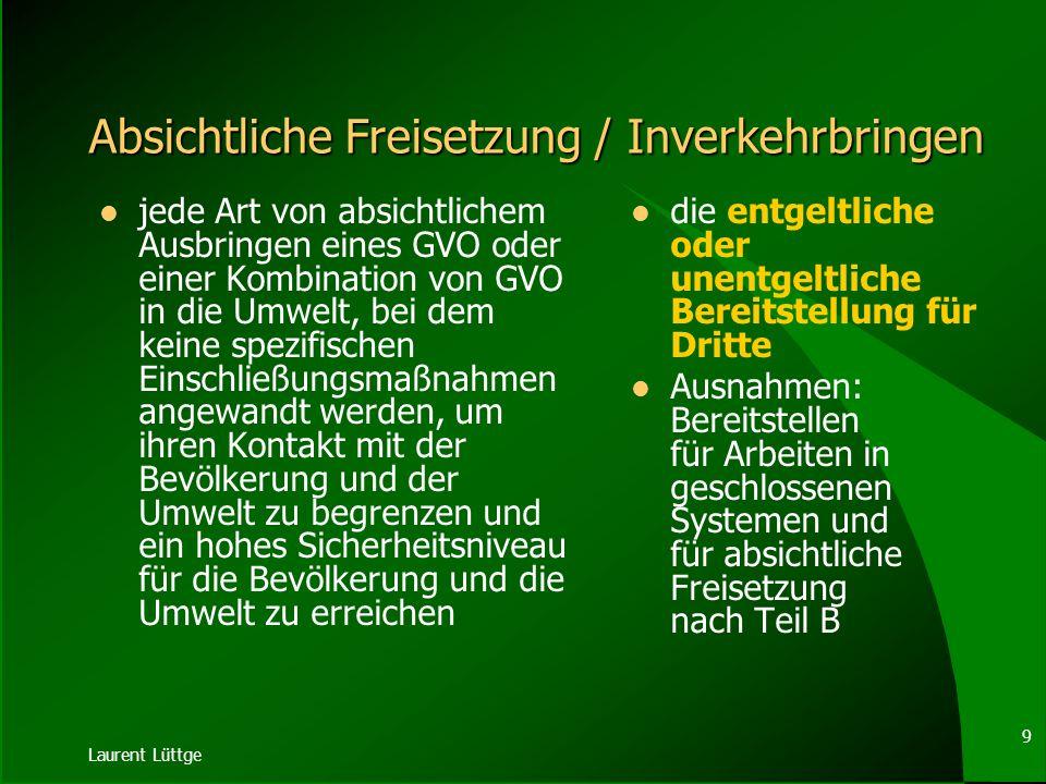 Laurent Lüttge 29 GVO-GfP II ( 4) Wer mit Produkten, die gentechnisch veränderte Organismen enthalten oder daraus bestehen, für erwerbswirtschaftliche Zwecke umgeht, muss die Zuverlässigkeit, Kenntnisse, Fertigkeiten und Ausstattung besitzen, um die Vorsorgepflicht nach Absatz 1 erfüllen zu können.