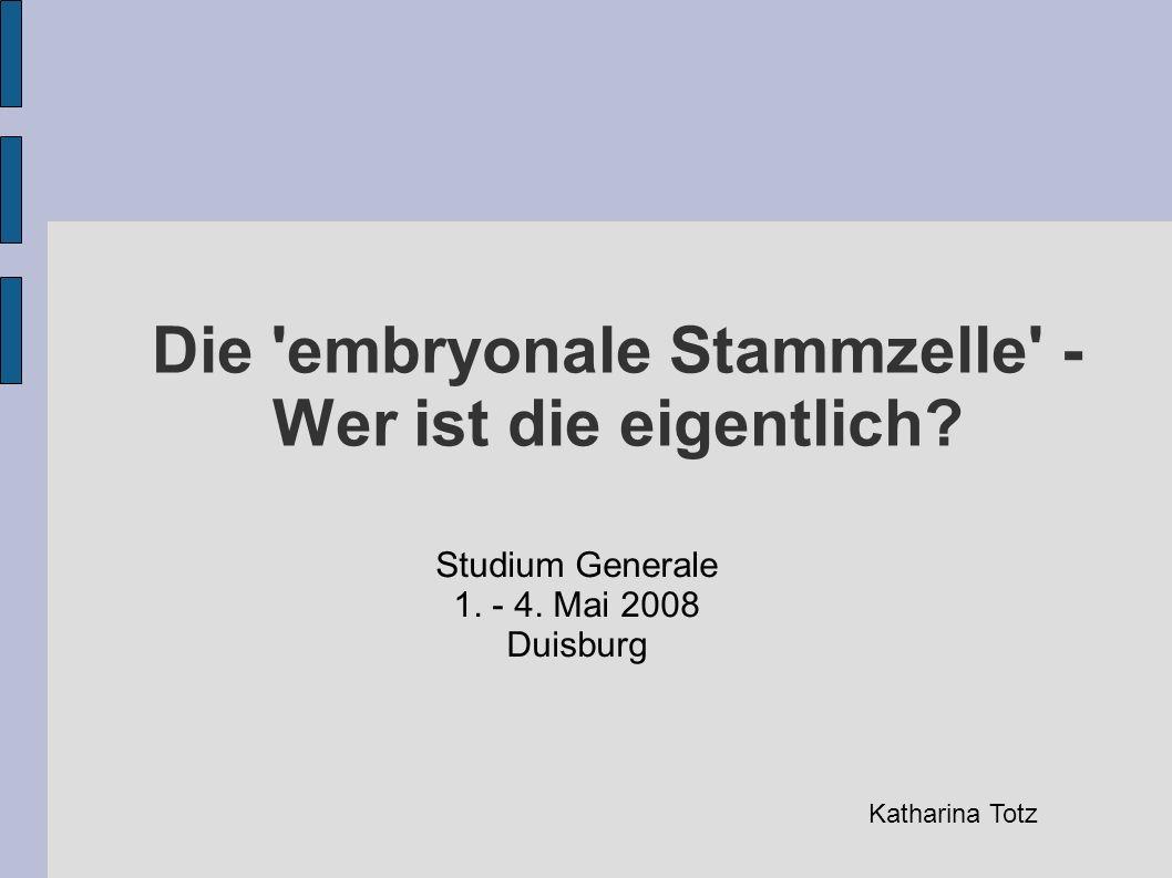 Die 'embryonale Stammzelle' - Wer ist die eigentlich? Studium Generale 1. - 4. Mai 2008 Duisburg Katharina Totz