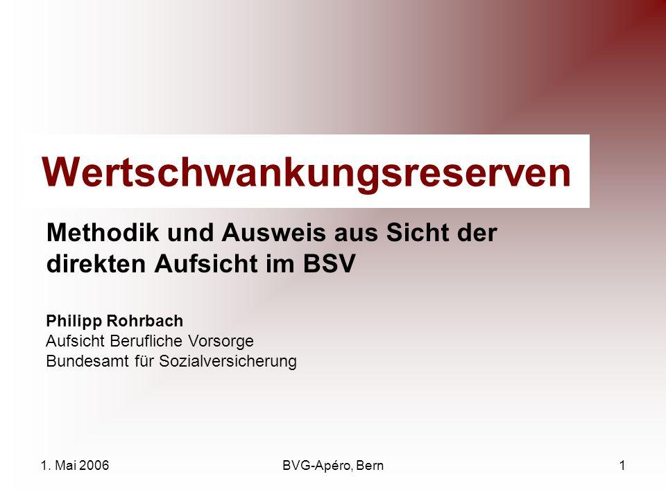 1. Mai 2006BVG-Apéro, Bern1 Wertschwankungsreserven Methodik und Ausweis aus Sicht der direkten Aufsicht im BSV Philipp Rohrbach Aufsicht Berufliche V