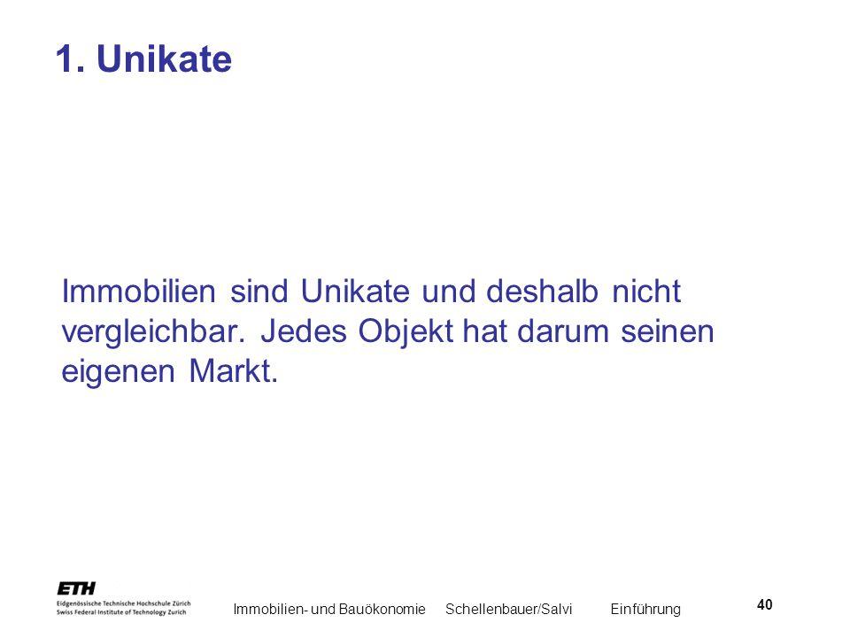 Immobilien- und BauökonomieSchellenbauer/Salvi Einführung 40 1. Unikate Immobilien sind Unikate und deshalb nicht vergleichbar. Jedes Objekt hat darum