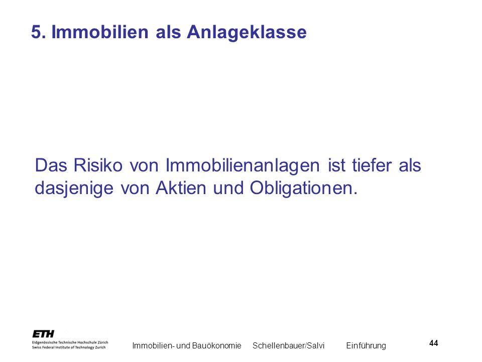 Immobilien- und BauökonomieSchellenbauer/Salvi Einführung 44 5. Immobilien als Anlageklasse Das Risiko von Immobilienanlagen ist tiefer als dasjenige