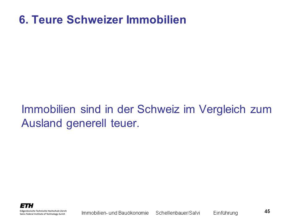 Immobilien- und BauökonomieSchellenbauer/Salvi Einführung 45 6. Teure Schweizer Immobilien Immobilien sind in der Schweiz im Vergleich zum Ausland gen