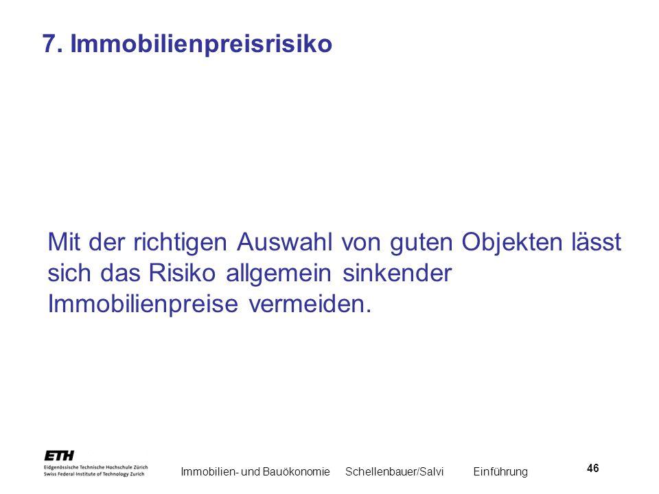 Immobilien- und BauökonomieSchellenbauer/Salvi Einführung 46 7. Immobilienpreisrisiko Mit der richtigen Auswahl von guten Objekten lässt sich das Risi