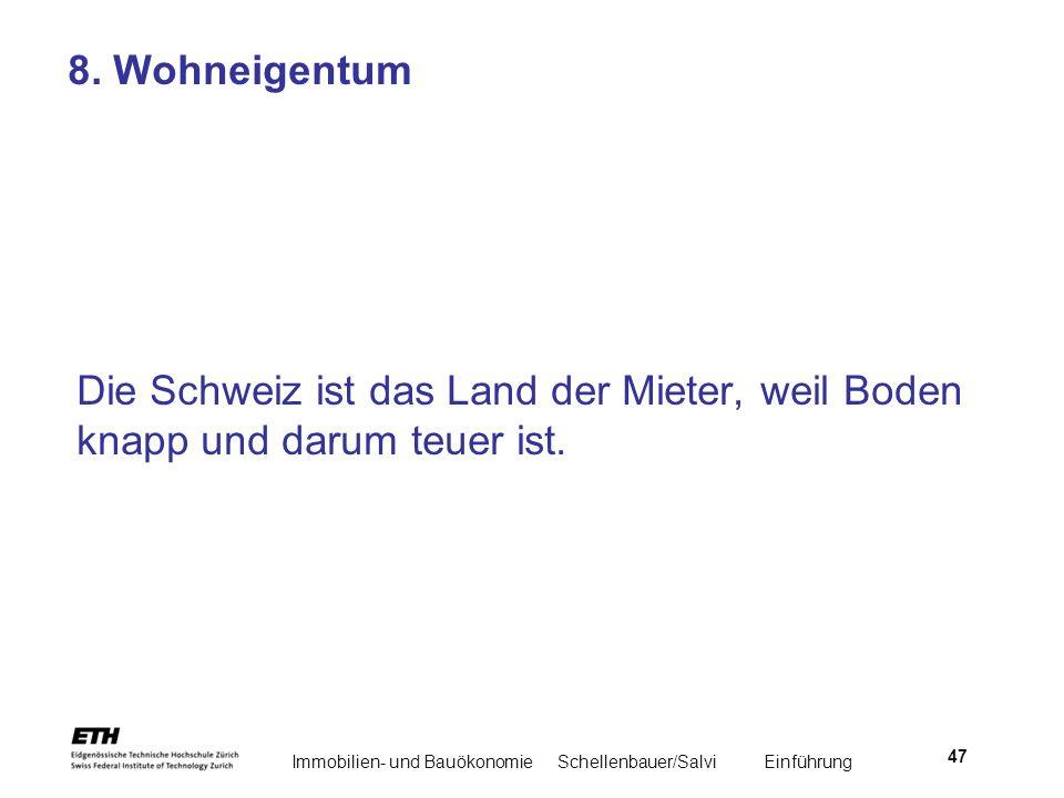 Immobilien- und BauökonomieSchellenbauer/Salvi Einführung 47 8. Wohneigentum Die Schweiz ist das Land der Mieter, weil Boden knapp und darum teuer ist