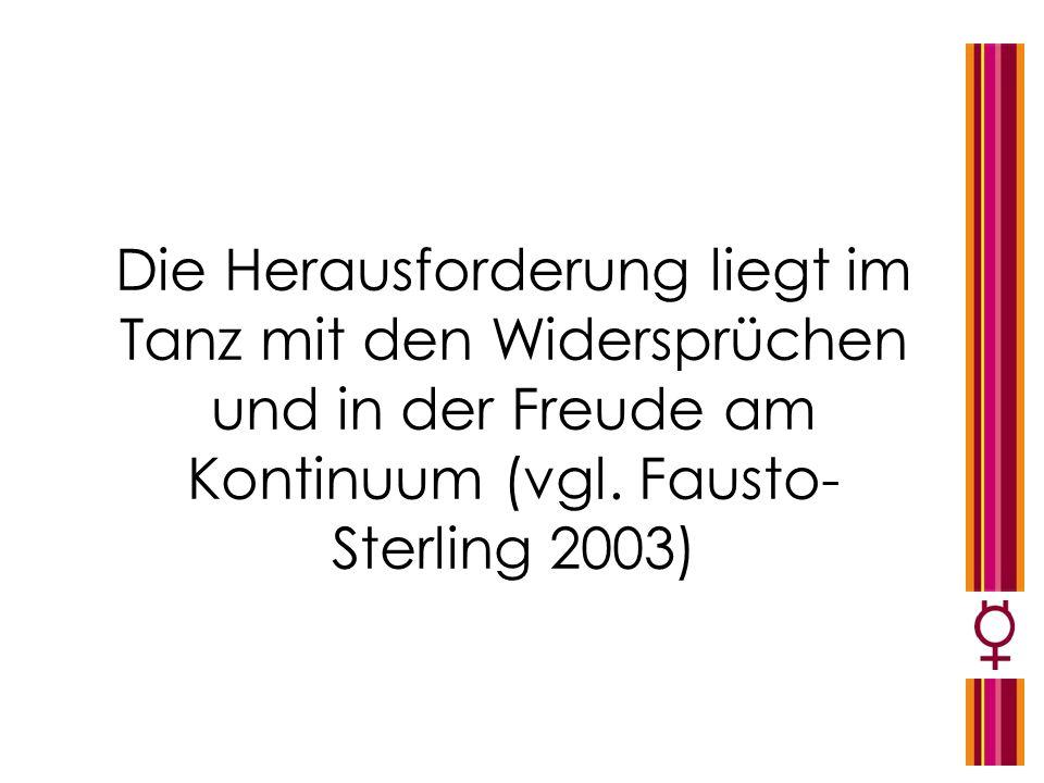 Die Herausforderung liegt im Tanz mit den Widersprüchen und in der Freude am Kontinuum (vgl. Fausto- Sterling 2003)