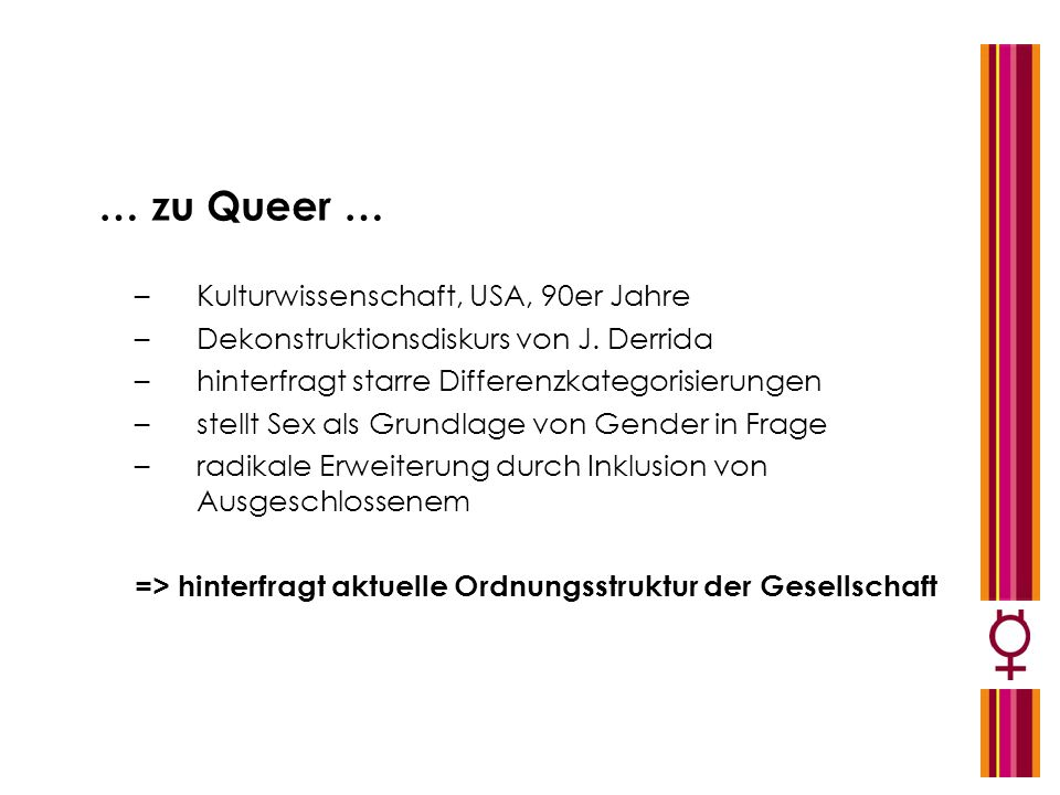 … zu Queer … –Kulturwissenschaft, USA, 90er Jahre –Dekonstruktionsdiskurs von J. Derrida –hinterfragt starre Differenzkategorisierungen –stellt Sex al