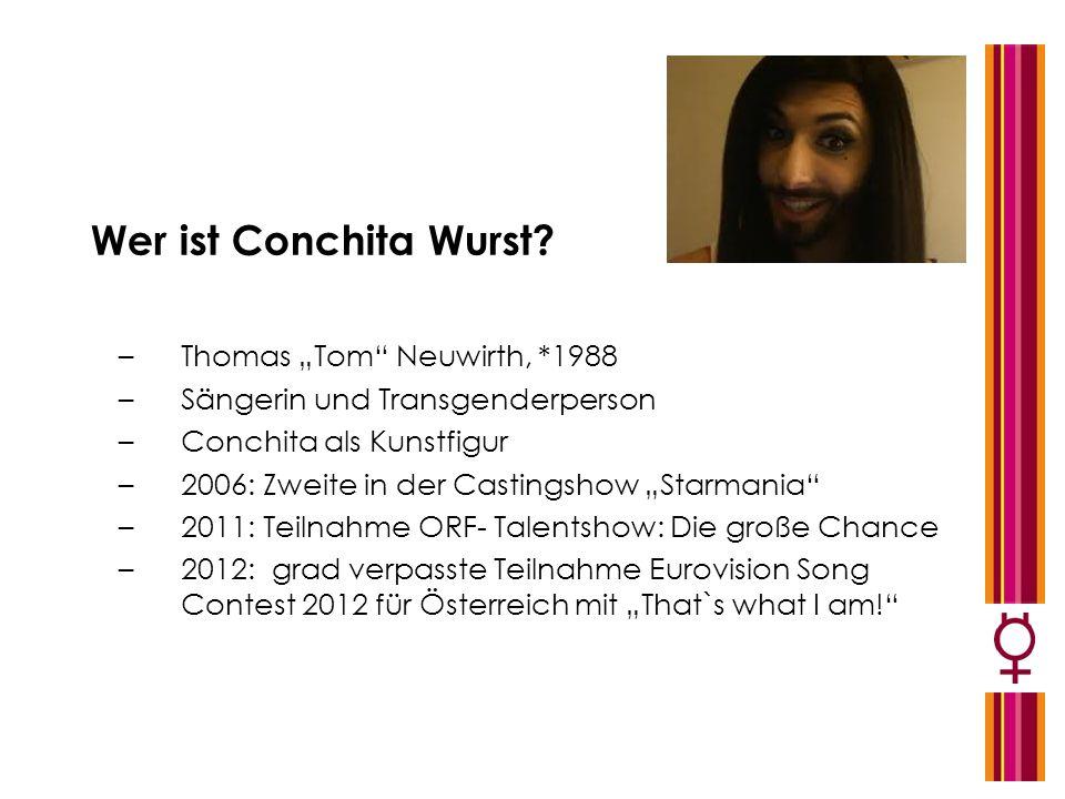Wer ist Conchita Wurst? –Thomas Tom Neuwirth, *1988 –Sängerin und Transgenderperson –Conchita als Kunstfigur –2006: Zweite in der Castingshow Starmani