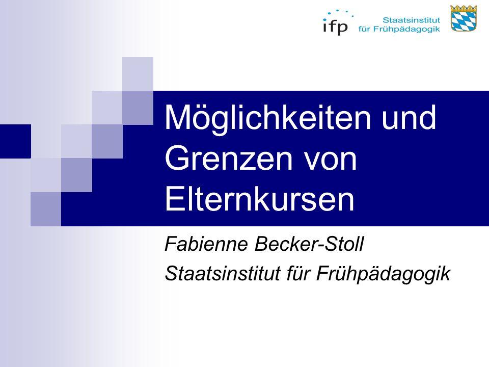 Möglichkeiten und Grenzen von Elternkursen Fabienne Becker-Stoll Staatsinstitut für Frühpädagogik