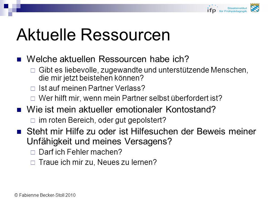 © Fabienne Becker-Stoll 2010 Aktuelle Ressourcen Welche aktuellen Ressourcen habe ich? Gibt es liebevolle, zugewandte und unterstützende Menschen, die