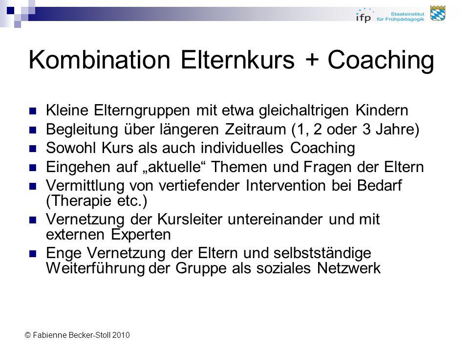 © Fabienne Becker-Stoll 2010 Kombination Elternkurs + Coaching Kleine Elterngruppen mit etwa gleichaltrigen Kindern Begleitung über längeren Zeitraum
