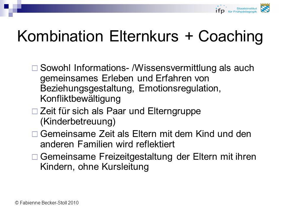 © Fabienne Becker-Stoll 2010 Kombination Elternkurs + Coaching Sowohl Informations- /Wissensvermittlung als auch gemeinsames Erleben und Erfahren von
