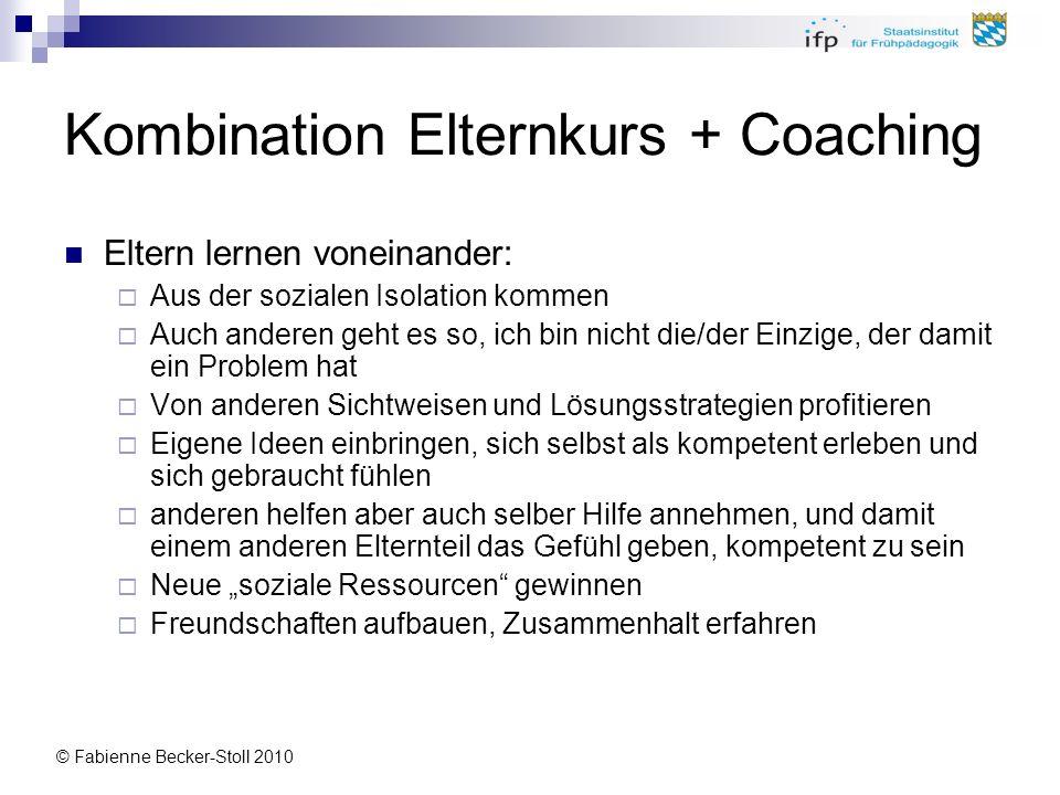 © Fabienne Becker-Stoll 2010 Kombination Elternkurs + Coaching Eltern lernen voneinander: Aus der sozialen Isolation kommen Auch anderen geht es so, i