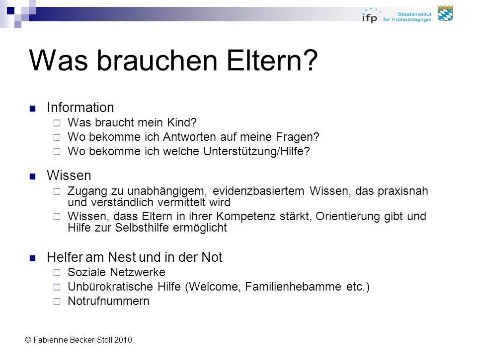 © Fabienne Becker-Stoll 2010 Was brauchen Eltern? Information Was braucht mein Kind? Wo bekomme ich Antworten auf meine Fragen? Wo bekomme ich welche