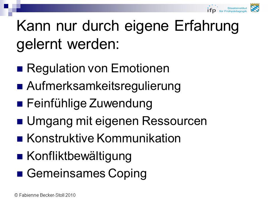 © Fabienne Becker-Stoll 2010 Kann nur durch eigene Erfahrung gelernt werden: Regulation von Emotionen Aufmerksamkeitsregulierung Feinfühlige Zuwendung