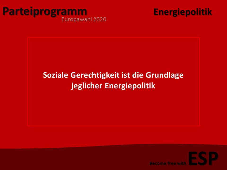 Parteiprogramm Europawahl 2020 Become free with ESP Soziale Gerechtigkeit ist die Grundlage jeglicher Energiepolitik Energiepolitik