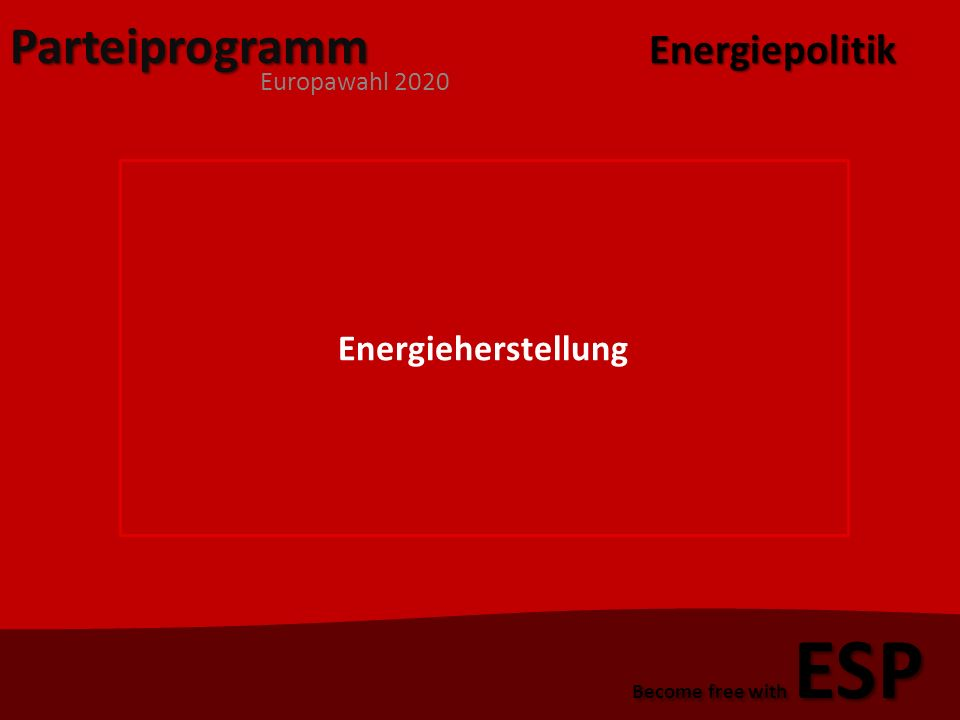 Parteiprogramm Europawahl 2020 Become free with ESP Energieherstellung 1)Erneuerbare Energien 2)Endgültige Abstellung der Atomkraftwerke 3)Architektonische Vorschriften Stromproduzierende Bauten Passivhäuser Energiepolitik