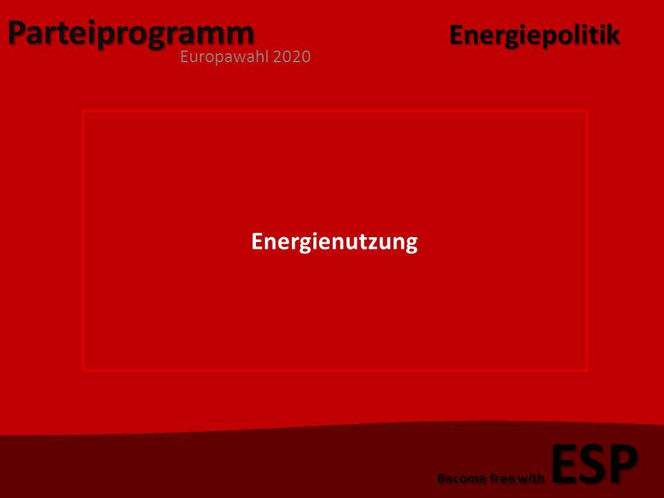 Parteiprogramm Europawahl 2020 Become free with ESP Energienutzung 1)Bildungskonzept 2)Förderung von transnationalen Zuglinien 3)Prüfungsamt für effiziente Energienutzung 4)Umstellung der Automobilindustrie Energiepolitik