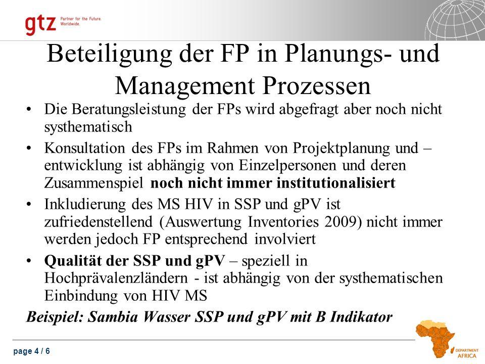 page 4 / 6 Beteiligung der FP in Planungs- und Management Prozessen Die Beratungsleistung der FPs wird abgefragt aber noch nicht systhematisch Konsultation des FPs im Rahmen von Projektplanung und – entwicklung ist abhängig von Einzelpersonen und deren Zusammenspiel noch nicht immer institutionalisiert Inkludierung des MS HIV in SSP und gPV ist zufriedenstellend (Auswertung Inventories 2009) nicht immer werden jedoch FP entsprechend involviert Qualität der SSP und gPV – speziell in Hochprävalenzländern - ist abhängig von der systhematischen Einbindung von HIV MS Beispiel: Sambia Wasser SSP und gPV mit B Indikator