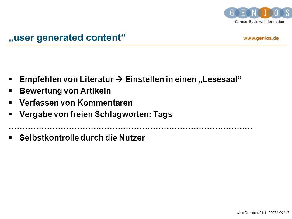 www.genios.de wiso Dresden / 21.11.2007 / KK / 17 user generated content Empfehlen von Literatur Einstellen in einen Lesesaal Bewertung von Artikeln Verfassen von Kommentaren Vergabe von freien Schlagworten: Tags ……………………………………………………………………………… Selbstkontrolle durch die Nutzer