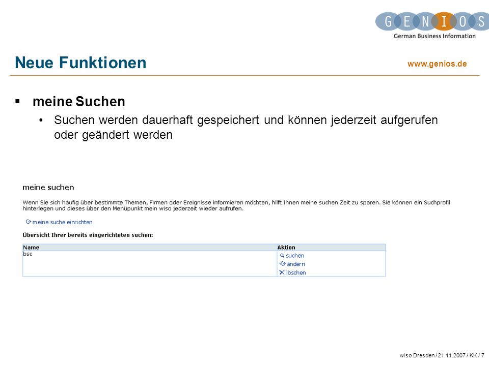 www.genios.de wiso Dresden / 21.11.2007 / KK / 7 Neue Funktionen meine Suchen Suchen werden dauerhaft gespeichert und können jederzeit aufgerufen oder geändert werden