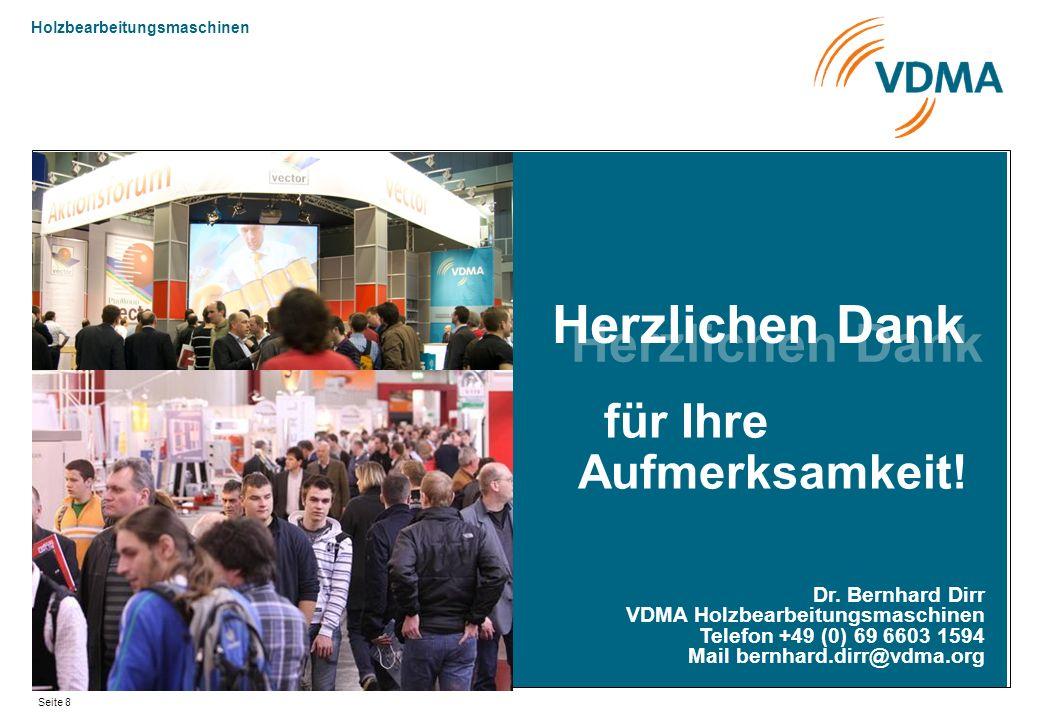 Holzbearbeitungsmaschinen Seite 8 für Ihre Aufmerksamkeit! Dr. Bernhard Dirr VDMA Holzbearbeitungsmaschinen Telefon +49 (0) 69 6603 1594 Mail bernhard